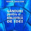 """""""Gânduri pentru o bibliotecă de idei"""" de Teodor Ardelean"""